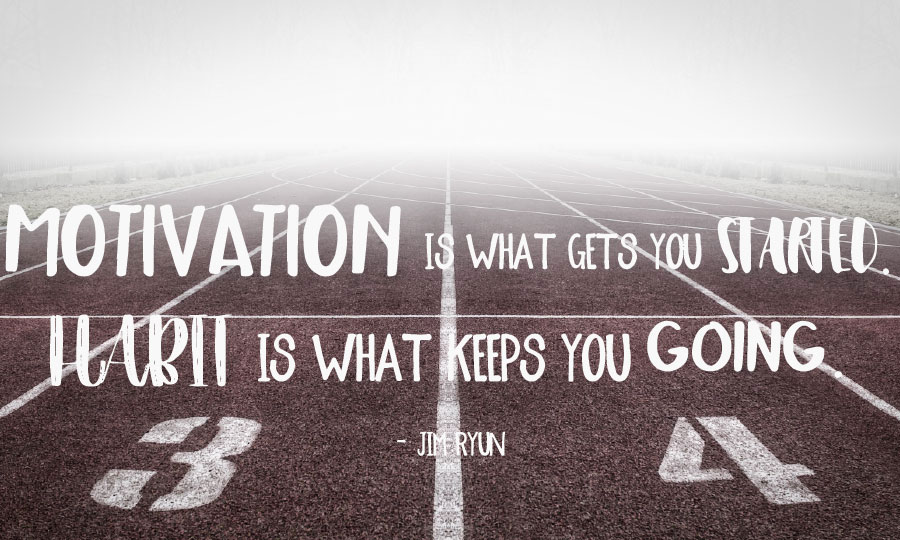 """""""Motivation is what gets started, habit is what keeps you going."""""""