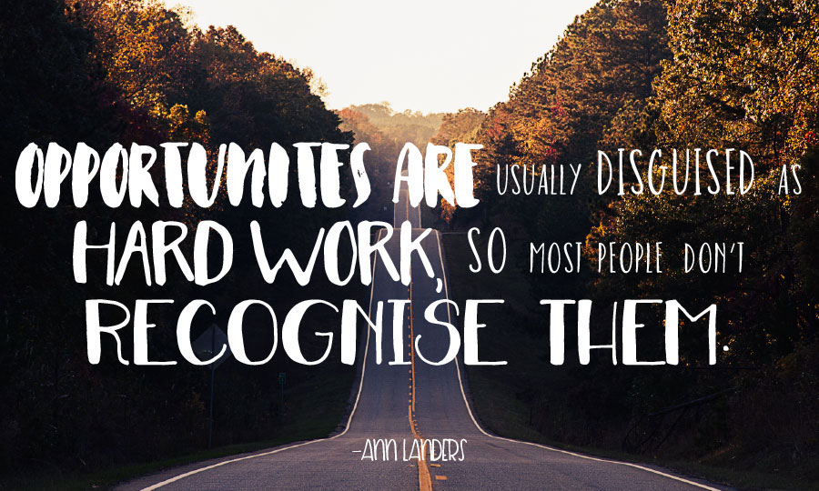 """""""Opportunities are usually disguised as hard work, so most people don't recognise them."""""""