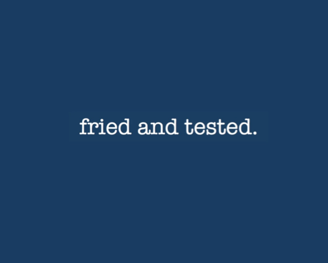 fried and tested.