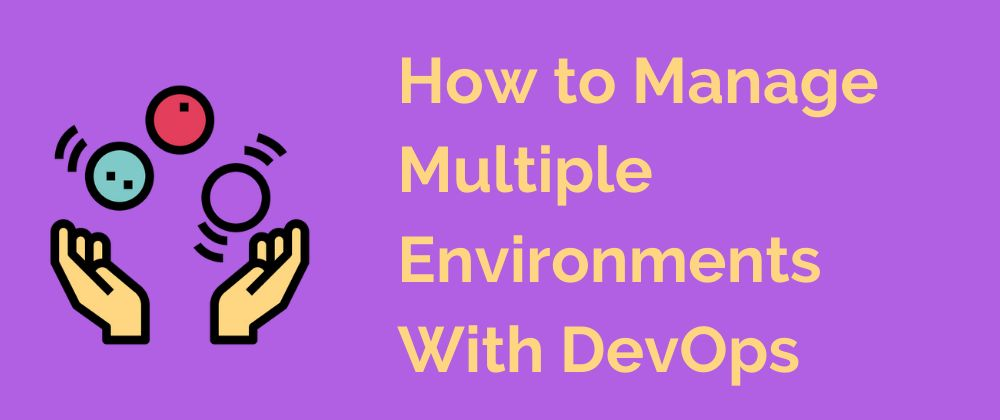 A-Z Of DevOps: Managing Multiple Environments With The Help Of These Tools