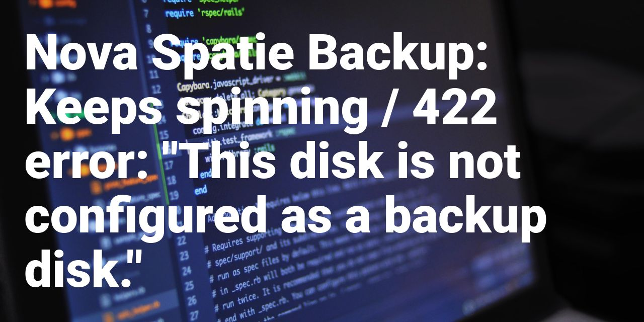 "How to Solve: Nova Spatie 422 error ""This disk is not configured as a backup disk"""