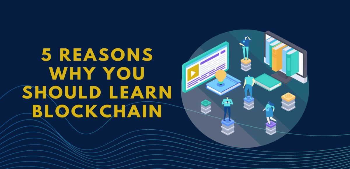 5 Reasons Why You Should Learn Blockchain