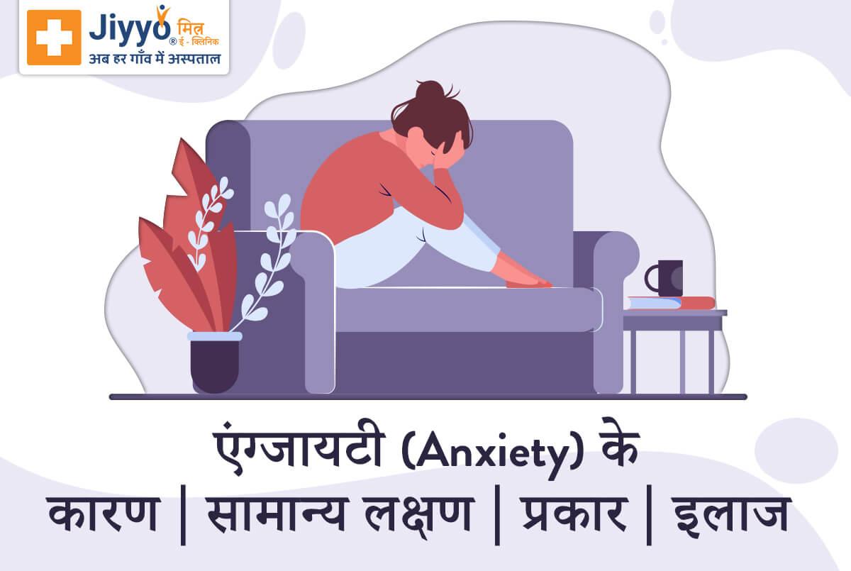 एंग्जायटी (Anxiety) क्या है - कारण, सामान्य लक्षण, प्रकार और इलाज