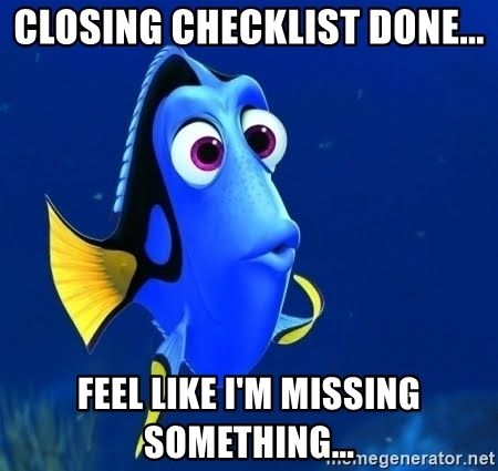 """Dory looking confused. Overlay text says: """" Closing checklist done...Feel like I'm missing something...""""."""