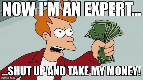 Man holding money and saying 'Now I'm an expert...shut up and take my money!'