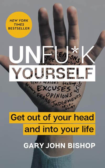 Unf*ck Yourself: Get Out of Your Head and Into Your Life by Gary John Bishop book summary
