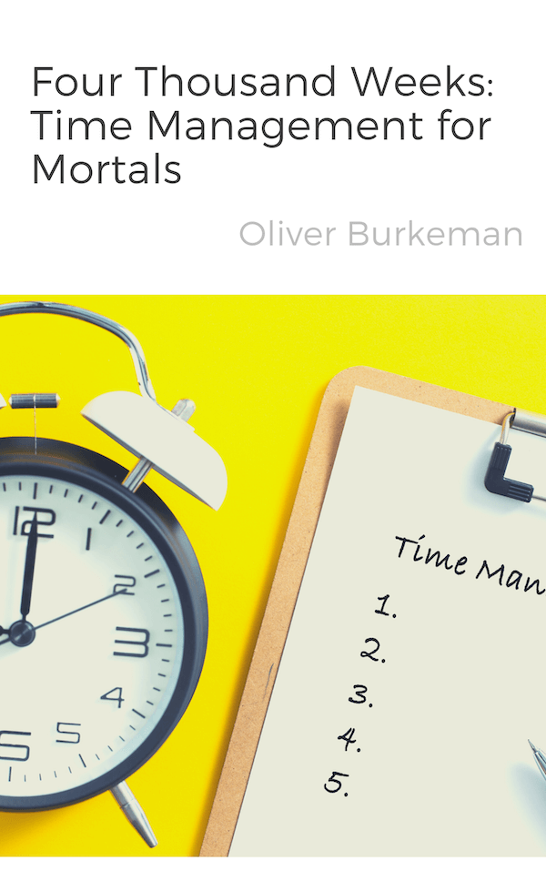 book summary - Four Thousand Weeks by Oliver Burkeman