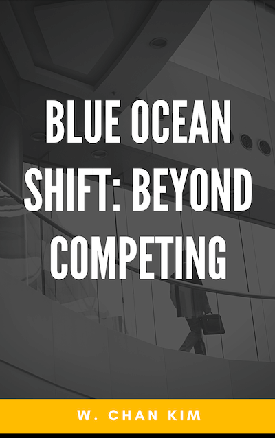 book summary - Blue Ocean Shift: Beyond Competing by W. Chan Kim