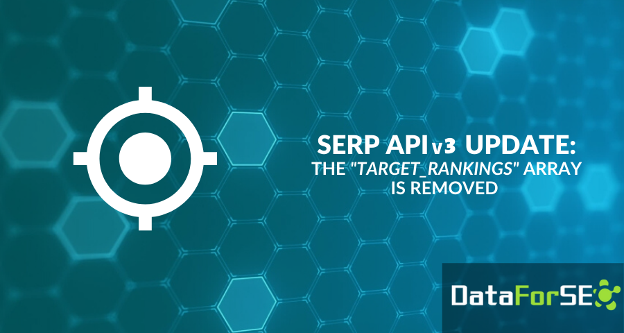 """SERP API v3 update: """"target_rankings"""" array is removed"""