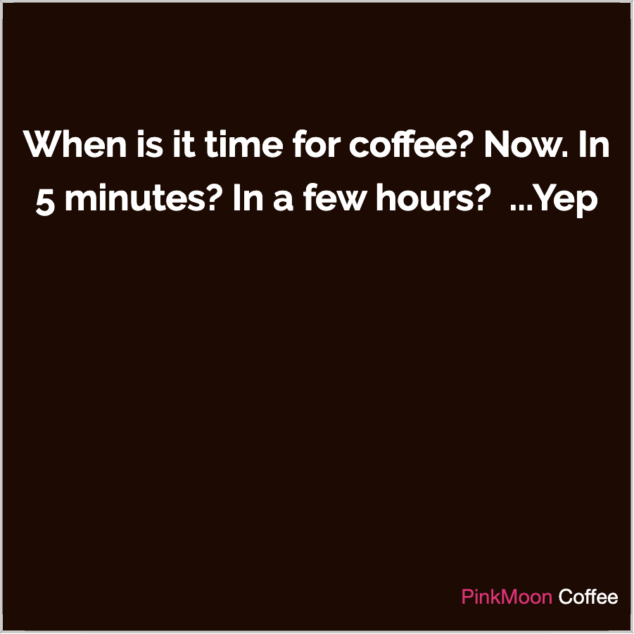 When is it time for coffee? Now. In 5 minutes? In a few hours?  ... Yep
